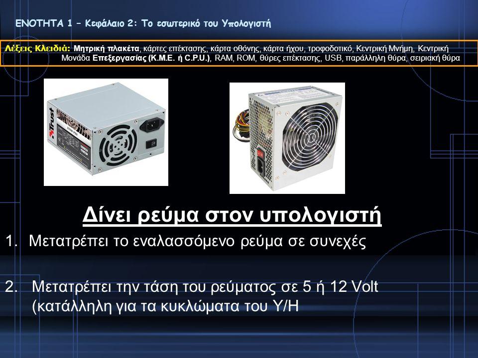 Δίνει ρεύμα στον υπολογιστή 1.Μετατρέπει το εναλασσόμενο ρεύμα σε συνεχές 2.Μετατρέπει την τάση του ρεύματος σε 5 ή 12 Volt (κατάλληλη για τα κυκλώματ