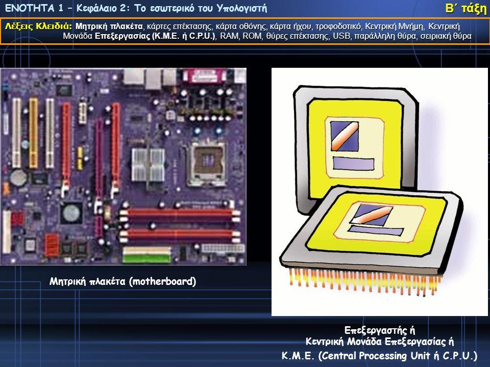 ΕΝΟΤΗΤΑ 1 – Κεφάλαιο 2: Το εσωτερικό του Υπολογιστή Λέξεις Κλειδιά: Μητρική πλακέτα, κάρτες επέκτασης, κάρτα οθόνης, κάρτα ήχου, τροφοδοτικό, Κεντρική Μνήμη, Κεντρική Μονάδα Επεξεργασίας (Κ.Μ.Ε.