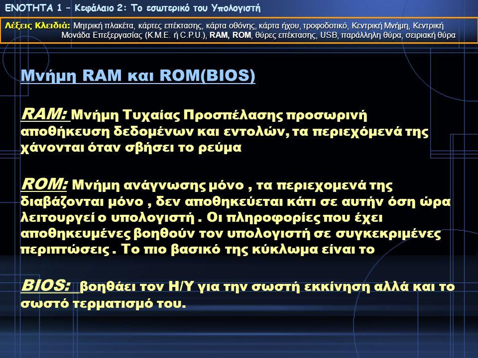 Μνήμη RAM και ROM(BIOS) Μνήμη RAM και ROM(BIOS) RAM: Μνήμη Τυχαίας Προσπέλασης προσωρινή αποθήκευση δεδομένων και εντολών, τα περιεχόμενά της χάνονται