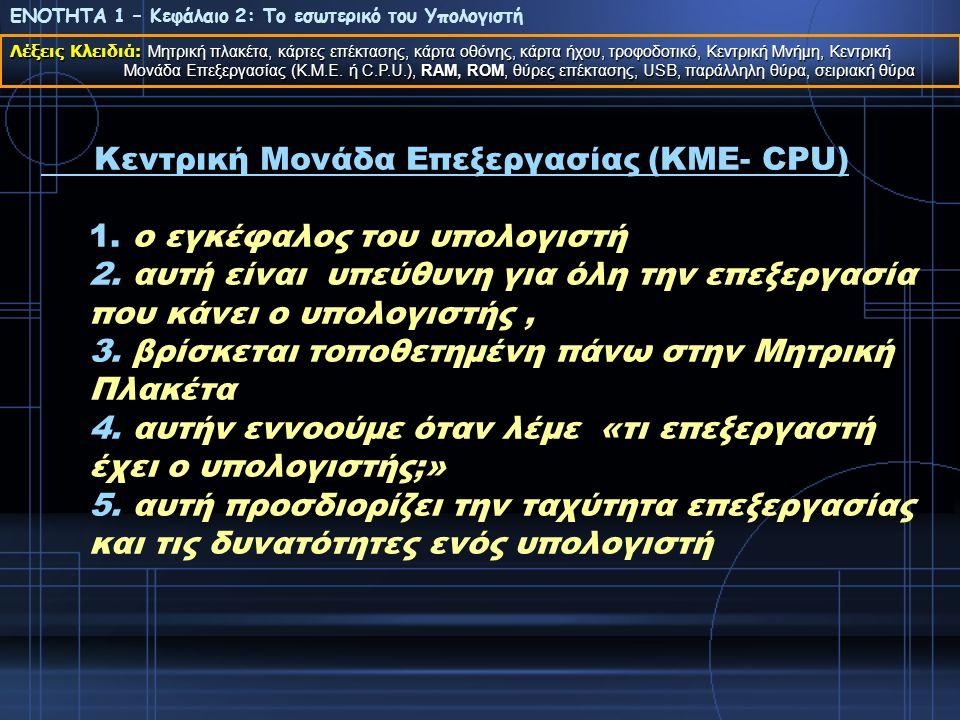 Κεντρική Μονάδα Επεξεργασίας (ΚΜΕ- CPU) 1. ο εγκέφαλος του υπολογιστή 2. αυτή είναι υπεύθυνη για όλη την επεξεργασία που κάνει ο υπολογιστής, 3. βρίσκ