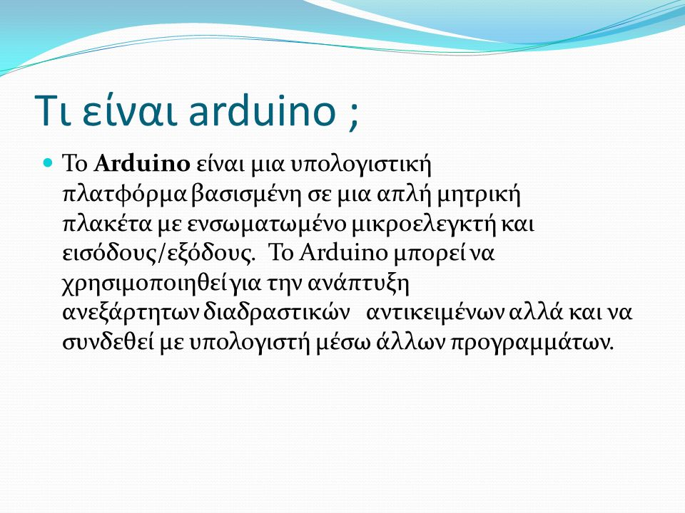 Τι είναι arduino ; Το Arduino είναι μια υπολογιστική πλατφόρμα βασισμένη σε μια απλή μητρική πλακέτα με ενσωματωμένο μικροελεγκτή και εισόδους/εξόδους.