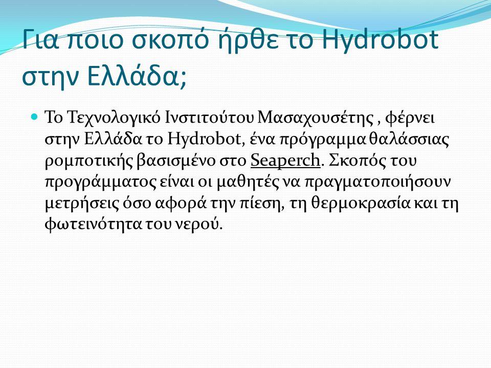 Για ποιο σκοπό ήρθε το Hydrobot στην Ελλάδα; To Τεχνολογικό Ινστιτούτου Μασαχουσέτης, φέρνει στην Ελλάδα το Hydrobot, ένα πρόγραμμα θαλάσσιας ρομποτικής βασισμένο στο Seaperch.
