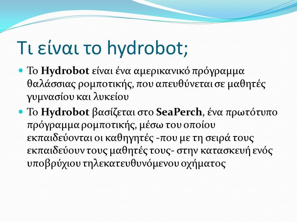 Τι είναι το hydrobot; Το Hydrobot είναι ένα αμερικανικό πρόγραμμα θαλάσσιας ρομποτικής, που απευθύνεται σε μαθητές γυμνασίου και λυκείου Το Hydrobot βασίζεται στο SeaPerch, ένα πρωτότυπο πρόγραμμα ρομποτικής, μέσω του οποίου εκπαιδεύονται οι καθηγητές -που με τη σειρά τους εκπαιδεύουν τους μαθητές τους- στην κατασκευή ενός υποβρύχιου τηλεκατευθυνόμενου οχήματος