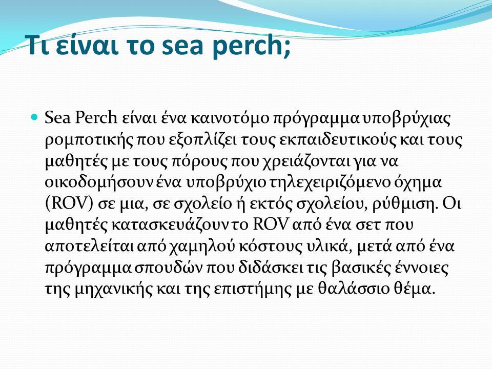 Τι είναι το sea perch; Sea Perch είναι ένα καινοτόμο πρόγραμμα υποβρύχιας ρομποτικής που εξοπλίζει τους εκπαιδευτικούς και τους μαθητές με τους πόρους που χρειάζονται για να οικοδομήσουν ένα υποβρύχιο τηλεχειριζόμενο όχημα (ROV) σε μια, σε σχολείο ή εκτός σχολείου, ρύθμιση.