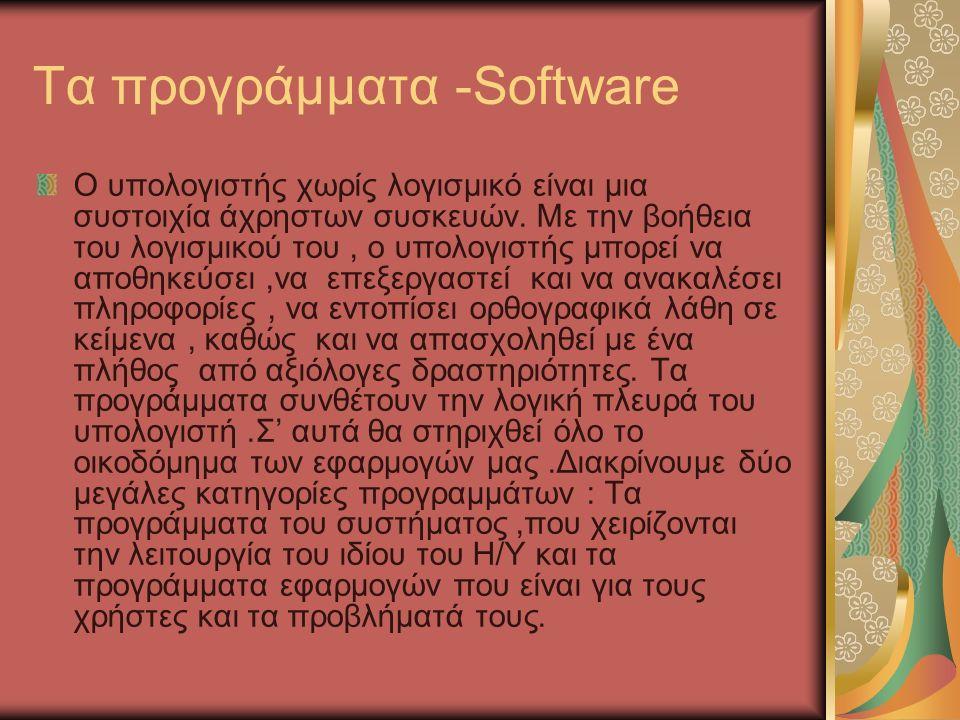 Τα προγράμματα -Software Ο υπολογιστής χωρίς λογισμικό είναι μια συστοιχία άχρηστων συσκευών.