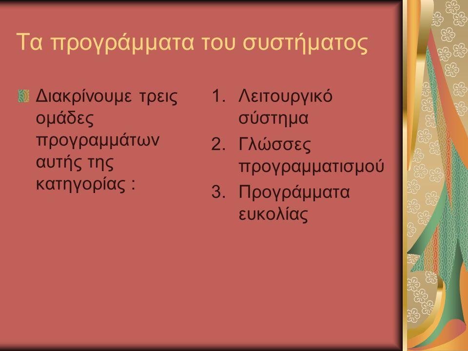 Τα προγράμματα του συστήματος Διακρίνουμε τρεις ομάδες προγραμμάτων αυτής της κατηγορίας : 1.Λειτουργικό σύστημα 2.Γλώσσες προγραμματισμού 3.Προγράμματα ευκολίας