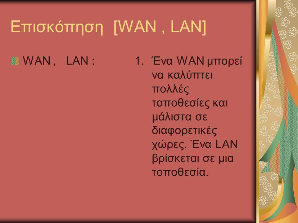 Επισκόπηση [WAN, LAN] WAN, LAN :1.Ένα WAN μπορεί να καλύπτει πολλές τοποθεσίες και μάλιστα σε διαφορετικές χώρες.