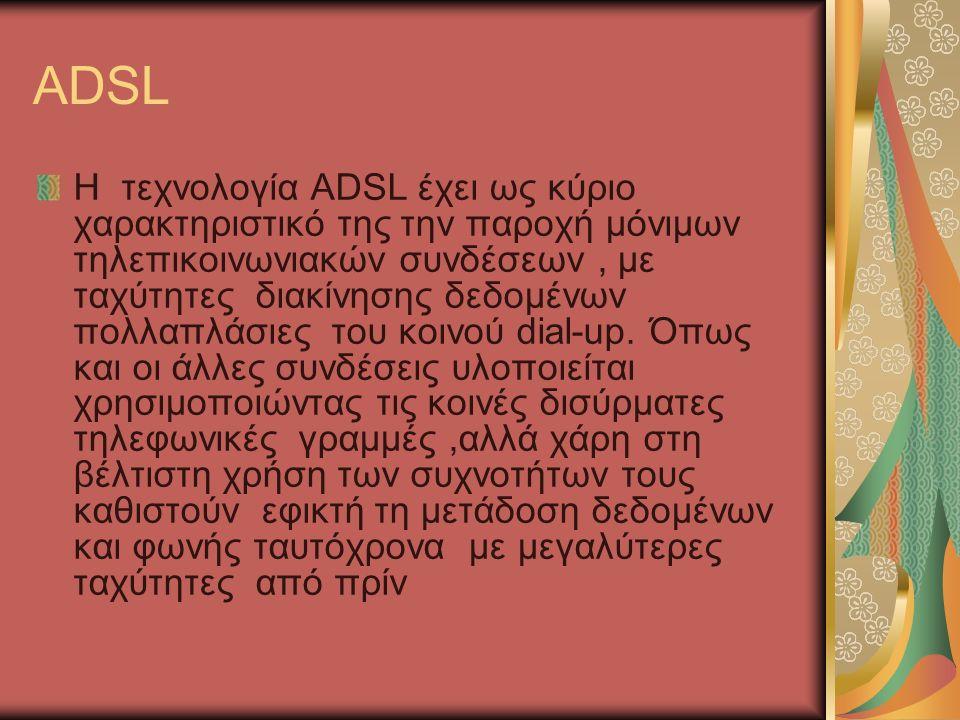 ADSL Η τεχνολογία ADSL έχει ως κύριο χαρακτηριστικό της την παροχή μόνιμων τηλεπικοινωνιακών συνδέσεων, με ταχύτητες διακίνησης δεδομένων πολλαπλάσιες του κοινού dial-up.