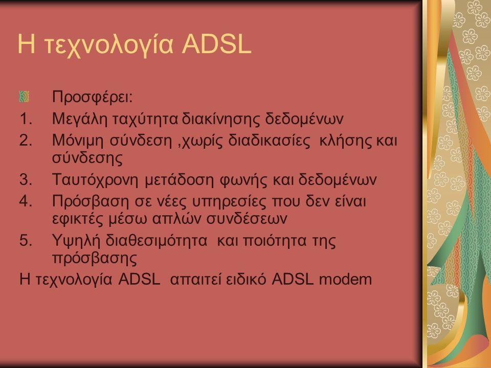 Η τεχνολογία ADSL Προσφέρει: 1.Μεγάλη ταχύτητα διακίνησης δεδομένων 2.Μόνιμη σύνδεση,χωρίς διαδικασίες κλήσης και σύνδεσης 3.Ταυτόχρονη μετάδοση φωνής και δεδομένων 4.Πρόσβαση σε νέες υπηρεσίες που δεν είναι εφικτές μέσω απλών συνδέσεων 5.Υψηλή διαθεσιμότητα και ποιότητα της πρόσβασης Η τεχνολογία ADSL απαιτεί ειδικό ADSL modem