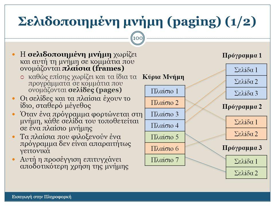 Σελιδοποιημένη μνήμη (paging) (1/2) Εισαγωγή στην Πληροφορκή 100 Η σελιδοποιημένη μνήμη χωρίζει και αυτή τη μνήμη σε κομμάτια που ονομάζονται πλαίσια (frames)  καθώς επίσης χωρίζει και τα ίδια τα προγράμματα σε κομμάτια που ονομάζονται σελίδες (pages) Οι σελίδες και τα πλαίσια έχουν το ίδιο, σταθερό μέγεθος Όταν ένα πρόγραμμα φορτώνεται στη μνήμη, κάθε σελίδα του τοποθετείται σε ένα πλαίσιο μνήμης Τα πλαίσια που φιλοξενούν ένα πρόγραμμα δεν είναι απαραιτήτως γειτονικά Αυτή η προσέγγιση επιτυγχάνει αποδοτικότερη χρήση της μνήμης Κύρια Μνήμη Πρόγραμμα 1 Πρόγραμμα 2 Πρόγραμμα 3