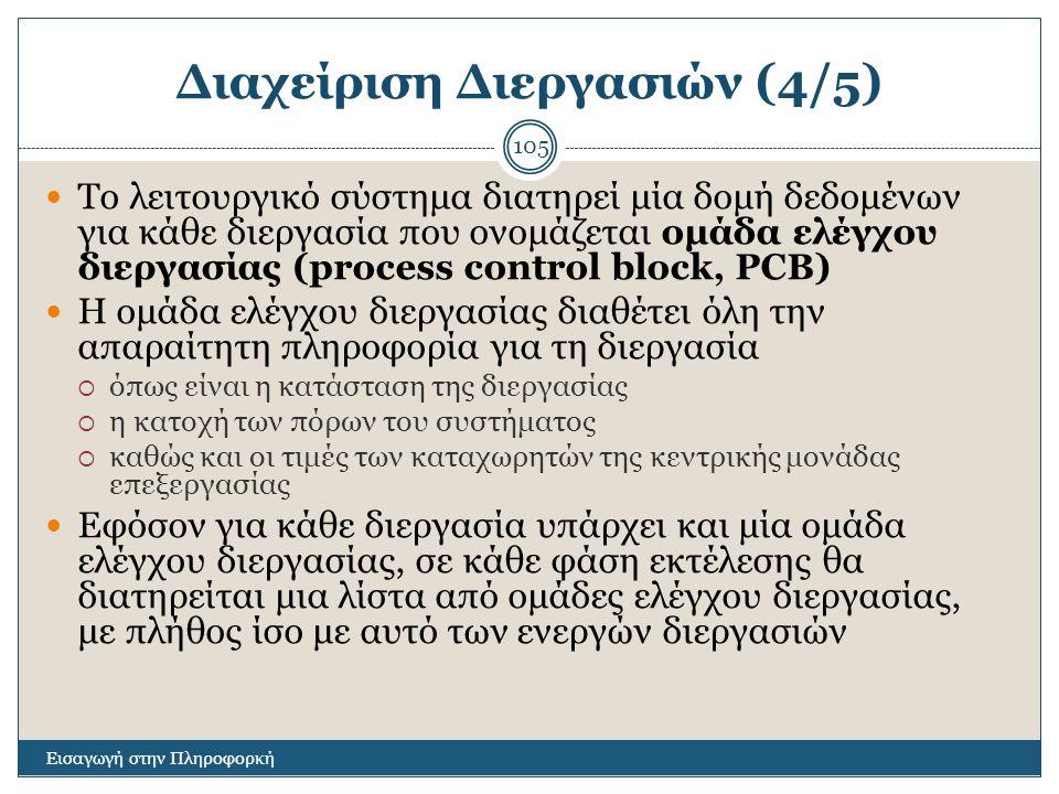 Διαχείριση Διεργασιών (4/5) Εισαγωγή στην Πληροφορκή 105 Το λειτουργικό σύστημα διατηρεί μία δομή δεδομένων για κάθε διεργασία που ονομάζεται ομάδα ελέγχου διεργασίας (process control block, PCB) Η ομάδα ελέγχου διεργασίας διαθέτει όλη την απαραίτητη πληροφορία για τη διεργασία  όπως είναι η κατάσταση της διεργασίας  η κατοχή των πόρων του συστήματος  καθώς και οι τιμές των καταχωρητών της κεντρικής μονάδας επεξεργασίας Εφόσον για κάθε διεργασία υπάρχει και μία ομάδα ελέγχου διεργασίας, σε κάθε φάση εκτέλεσης θα διατηρείται μια λίστα από ομάδες ελέγχου διεργασίας, με πλήθος ίσο με αυτό των ενεργών διεργασιών