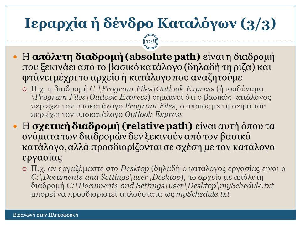Ιεραρχία ή δένδρο Καταλόγων (3/3) Εισαγωγή στην Πληροφορκή 128 Η απόλυτη διαδρομή (absolute path) είναι η διαδρομή που ξεκινάει από το βασικό κατάλογο (δηλαδή τη ρίζα) και φτάνει μέχρι το αρχείο ή κατάλογο που αναζητούμε  Π.χ.