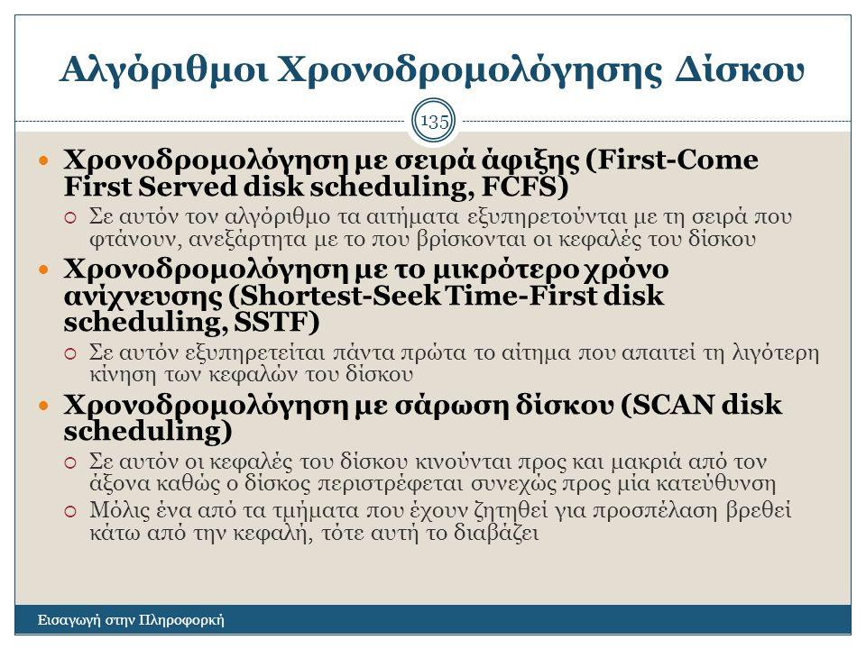 Αλγόριθμοι Χρονοδρομολόγησης Δίσκου Εισαγωγή στην Πληροφορκή 135 Χρονοδρομολόγηση με σειρά άφιξης (First-Come First Served disk scheduling, FCFS)  Σε αυτόν τον αλγόριθμο τα αιτήματα εξυπηρετούνται με τη σειρά που φτάνουν, ανεξάρτητα με το που βρίσκονται οι κεφαλές του δίσκου Χρονοδρομολόγηση με το μικρότερο χρόνο ανίχνευσης (Shortest-Seek Time-First disk scheduling, SSTF)  Σε αυτόν εξυπηρετείται πάντα πρώτα το αίτημα που απαιτεί τη λιγότερη κίνηση των κεφαλών του δίσκου Χρονοδρομολόγηση με σάρωση δίσκου (SCAN disk scheduling)  Σε αυτόν οι κεφαλές του δίσκου κινούνται προς και μακριά από τον άξονα καθώς ο δίσκος περιστρέφεται συνεχώς προς μία κατεύθυνση  Μόλις ένα από τα τμήματα που έχουν ζητηθεί για προσπέλαση βρεθεί κάτω από την κεφαλή, τότε αυτή το διαβάζει