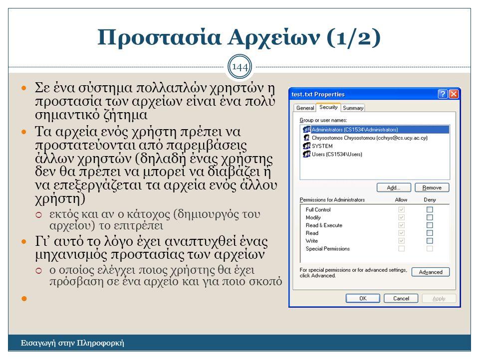 Προστασία Αρχείων (1/2) Εισαγωγή στην Πληροφορκή 144 Σε ένα σύστημα πολλαπλών χρηστών η προστασία των αρχείων είναι ένα πολύ σημαντικό ζήτημα Τα αρχεία ενός χρήστη πρέπει να προστατεύονται από παρεμβάσεις άλλων χρηστών (δηλαδή ένας χρήστης δεν θα πρέπει να μπορεί να διαβάζει ή να επεξεργάζεται τα αρχεία ενός άλλου χρήστη)  εκτός και αν ο κάτοχος (δημιουργός του αρχείου) το επιτρέπει Γι' αυτό το λόγο έχει αναπτυχθεί ένας μηχανισμός προστασίας των αρχείων  ο οποίος ελέγχει ποιος χρήστης θα έχει πρόσβαση σε ένα αρχείο και για ποιο σκοπό