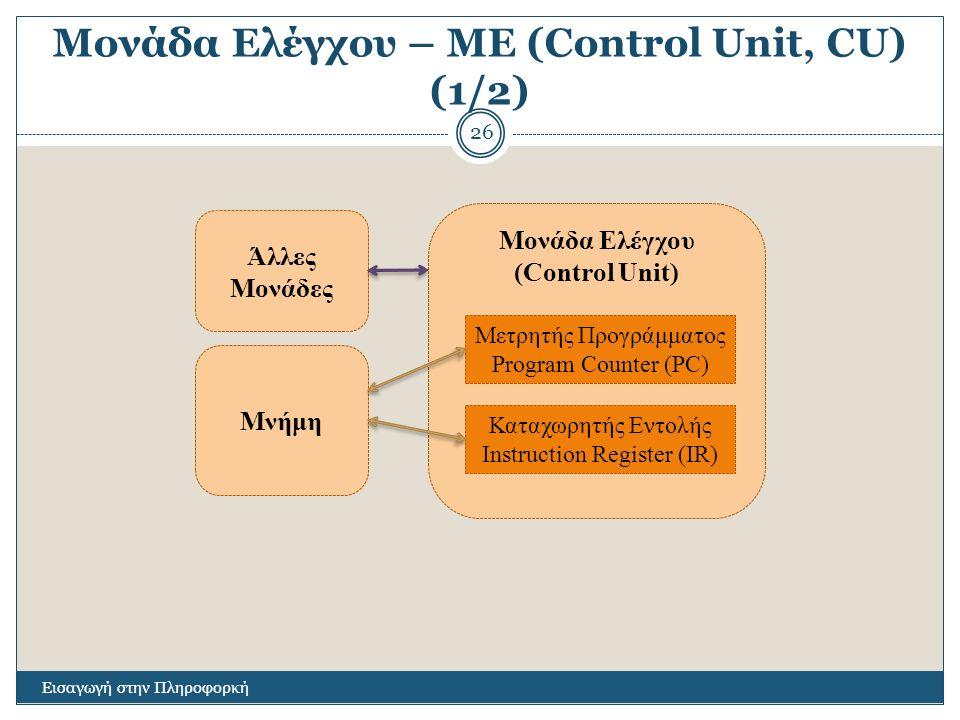 Μονάδα Ελέγχου – ΜΕ (Control Unit, CU) (1/2) Εισαγωγή στην Πληροφορκή 26 Μονάδα Ελέγχου (Control Unit) Μετρητής Προγράμματος Program Counter (PC) Καταχωρητής Εντολής Instruction Register (IR) Μνήμη Άλλες Μονάδες