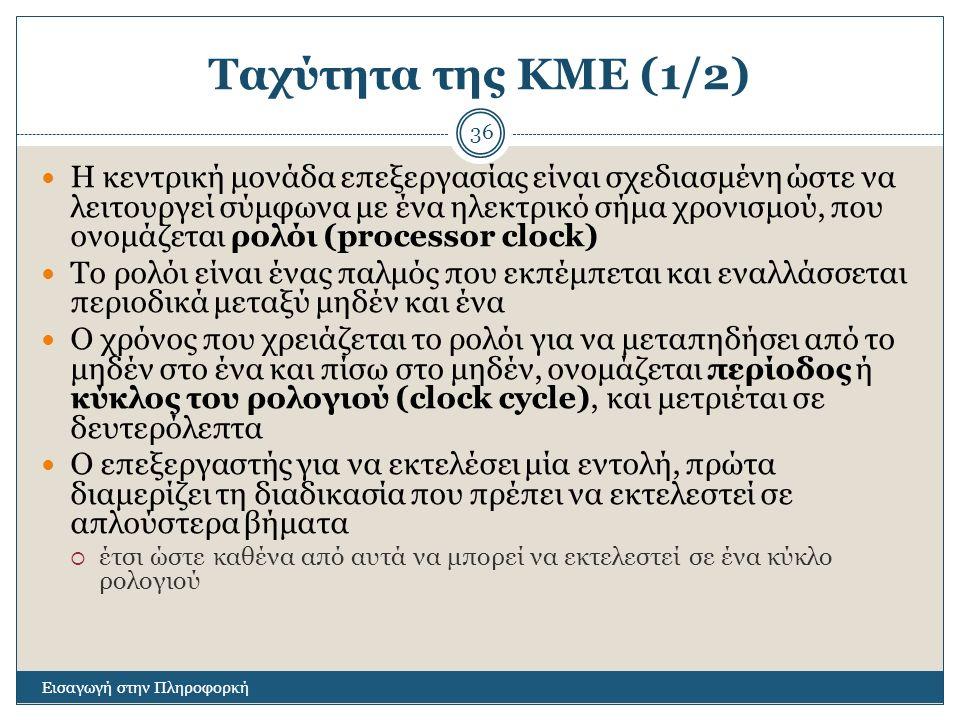 Ταχύτητα της ΚΜΕ (1/2) Εισαγωγή στην Πληροφορκή 36 Η κεντρική μονάδα επεξεργασίας είναι σχεδιασμένη ώστε να λειτουργεί σύμφωνα με ένα ηλεκτρικό σήμα χρονισμού, που ονομάζεται ρολόι (processor clock) Το ρολόι είναι ένας παλμός που εκπέμπεται και εναλλάσσεται περιοδικά μεταξύ μηδέν και ένα Ο χρόνος που χρειάζεται το ρολόι για να μεταπηδήσει από το μηδέν στο ένα και πίσω στο μηδέν, ονομάζεται περίοδος ή κύκλος του ρολογιού (clock cycle), και μετριέται σε δευτερόλεπτα Ο επεξεργαστής για να εκτελέσει μία εντολή, πρώτα διαμερίζει τη διαδικασία που πρέπει να εκτελεστεί σε απλούστερα βήματα  έτσι ώστε καθένα από αυτά να μπορεί να εκτελεστεί σε ένα κύκλο ρολογιού