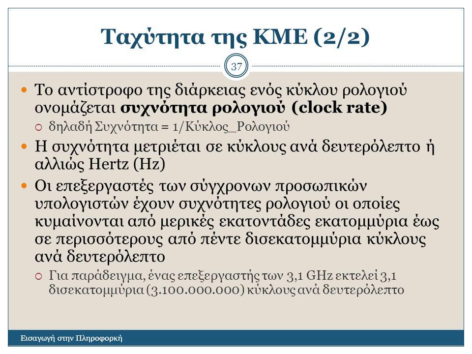 Ταχύτητα της ΚΜΕ (2/2) Εισαγωγή στην Πληροφορκή 37 Το αντίστροφο της διάρκειας ενός κύκλου ρολογιού ονομάζεται συχνότητα ρολογιού (clock rate)  δηλαδή Συχνότητα = 1/Κύκλος_Ρολογιού Η συχνότητα μετριέται σε κύκλους ανά δευτερόλεπτο ή αλλιώς Hertz (Hz) Οι επεξεργαστές των σύγχρονων προσωπικών υπολογιστών έχουν συχνότητες ρολογιού οι οποίες κυμαίνονται από μερικές εκατοντάδες εκατομμύρια έως σε περισσότερους από πέντε δισεκατομμύρια κύκλους ανά δευτερόλεπτο  Για παράδειγμα, ένας επεξεργαστής των 3,1 GHz εκτελεί 3,1 δισεκατομμύρια (3.100.000.000) κύκλους ανά δευτερόλεπτο