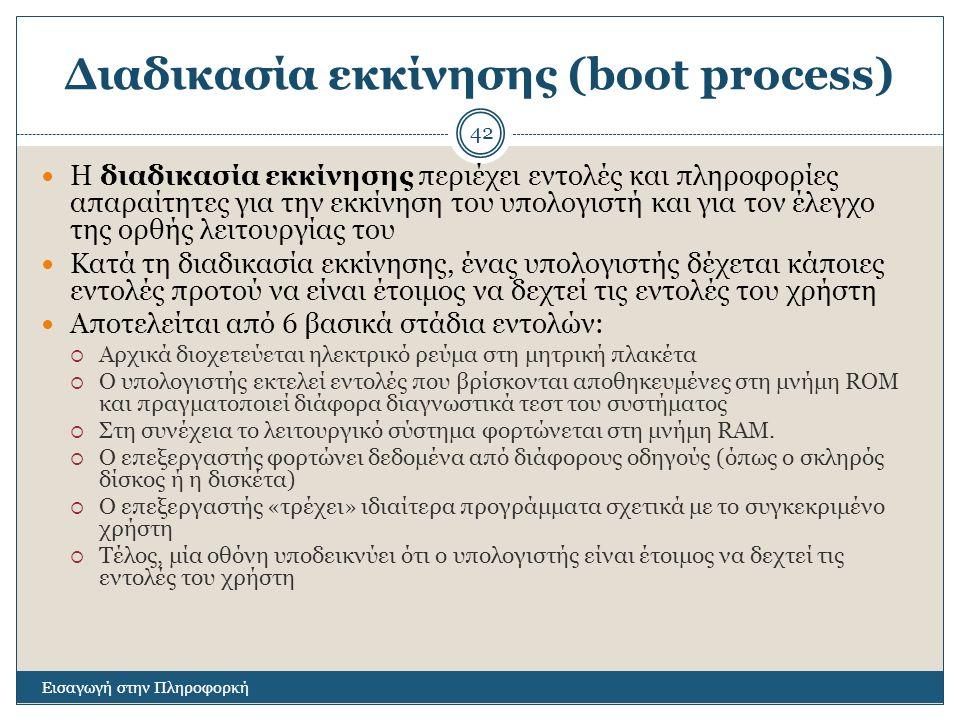 Διαδικασία εκκίνησης (boot process) Εισαγωγή στην Πληροφορκή 42 Η διαδικασία εκκίνησης περιέχει εντολές και πληροφορίες απαραίτητες για την εκκίνηση του υπολογιστή και για τον έλεγχο της ορθής λειτουργίας του Κατά τη διαδικασία εκκίνησης, ένας υπολογιστής δέχεται κάποιες εντολές προτού να είναι έτοιμος να δεχτεί τις εντολές του χρήστη Αποτελείται από 6 βασικά στάδια εντολών:  Αρχικά διοχετεύεται ηλεκτρικό ρεύμα στη μητρική πλακέτα  Ο υπολογιστής εκτελεί εντολές που βρίσκονται αποθηκευμένες στη μνήμη ROM και πραγματοποιεί διάφορα διαγνωστικά τεστ του συστήματος  Στη συνέχεια το λειτουργικό σύστημα φορτώνεται στη μνήμη RAM.