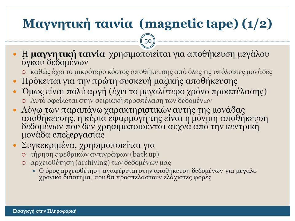 Μαγνητική ταινία (magnetic tape) (1/2) Εισαγωγή στην Πληροφορκή 50 Η μαγνητική ταινία χρησιμοποιείται για αποθήκευση μεγάλου όγκου δεδομένων  καθώς έχει το μικρότερο κόστος αποθήκευσης από όλες τις υπόλοιπες μονάδες Πρόκειται για την πρώτη συσκευή μαζικής αποθήκευσης Όμως είναι πολύ αργή (έχει το μεγαλύτερο χρόνο προσπέλασης)  Αυτό οφείλεται στην σειριακή προσπέλαση των δεδομένων Λόγω των παραπάνω χαρακτηριστικών αυτής της μονάδας αποθήκευσης, η κύρια εφαρμογή της είναι η μόνιμη αποθήκευση δεδομένων που δεν χρησιμοποιούνται συχνά από την κεντρική μονάδα επεξεργασίας Συγκεκριμένα, χρησιμοποιείται για  τήρηση εφεδρικών αντιγράφων (back up)  αρχειοθέτηση (archiving) των δεδομένων μας  Ο όρος αρχειοθέτηση αναφέρεται στην αποθήκευση δεδομένων για μεγάλο χρονικό διάστημα, που θα προσπελαστούν ελάχιστες φορές