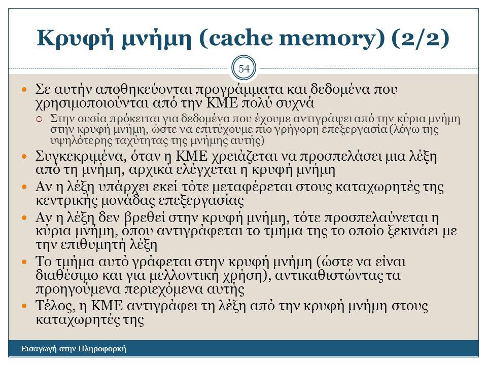 Κρυφή μνήμη (cache memory) (2/2) Εισαγωγή στην Πληροφορκή 54 Σε αυτήν αποθηκεύονται προγράμματα και δεδομένα που χρησιμοποιούνται από την ΚΜΕ πολύ συχνά  Στην ουσία πρόκειται για δεδομένα που έχουμε αντιγράψει από την κύρια μνήμη στην κρυφή μνήμη, ώστε να επιτύχουμε πιο γρήγορη επεξεργασία (λόγω της υψηλότερης ταχύτητας της μνήμης αυτής) Συγκεκριμένα, όταν η ΚΜΕ χρειάζεται να προσπελάσει μια λέξη από τη μνήμη, αρχικά ελέγχεται η κρυφή μνήμη Αν η λέξη υπάρχει εκεί τότε μεταφέρεται στους καταχωρητές της κεντρικής μονάδας επεξεργασίας Αν η λέξη δεν βρεθεί στην κρυφή μνήμη, τότε προσπελαύνεται η κύρια μνήμη, όπου αντιγράφεται το τμήμα της το οποίο ξεκινάει με την επιθυμητή λέξη Το τμήμα αυτό γράφεται στην κρυφή μνήμη (ώστε να είναι διαθέσιμο και για μελλοντική χρήση), αντικαθιστώντας τα προηγούμενα περιεχόμενα αυτής Τέλος, η ΚΜΕ αντιγράφει τη λέξη από την κρυφή μνήμη στους καταχωρητές της