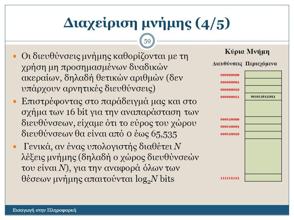 Διαχείριση μνήμης (4/5) Εισαγωγή στην Πληροφορκή 59 Οι διευθύνσεις μνήμης καθορίζονται με τη χρήση μη προσημασμένων δυαδικών ακεραίων, δηλαδή θετικών αριθμών (δεν υπάρχουν αρνητικές διευθύνσεις) Επιστρέφοντας στο παράδειγμά μας και στο σχήμα των 16 bit για την αναπαράσταση των διευθύνσεων, είχαμε ότι το εύρος του χώρου διευθύνσεων θα είναι από 0 έως 65,535 Γενικά, αν ένας υπολογιστής διαθέτει N λέξεις μνήμης (δηλαδή ο χώρος διευθύνσεών του είναι N), για την αναφορά όλων των θέσεων μνήμης απαιτούνται log 2 N bits Κύρια Μνήμη ΔιευθύνσειςΠεριεχόμενα