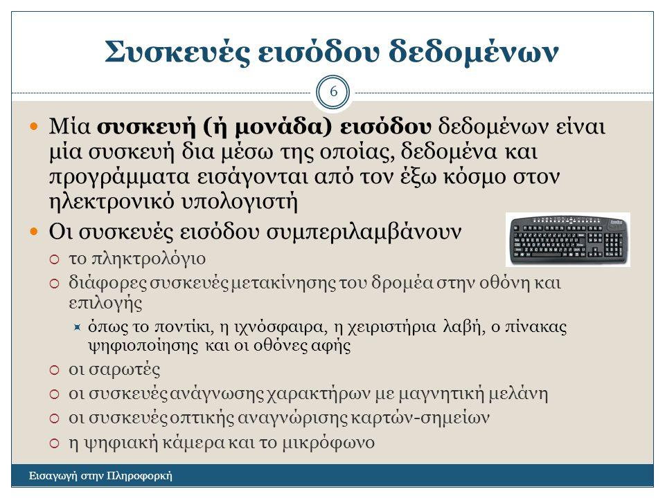 Συσκευές εισόδου δεδομένων Εισαγωγή στην Πληροφορκή 6 Μία συσκευή (ή μονάδα) εισόδου δεδομένων είναι μία συσκευή δια μέσω της οποίας, δεδομένα και προγράμματα εισάγονται από τον έξω κόσμο στον ηλεκτρονικό υπολογιστή Οι συσκευές εισόδου συμπεριλαμβάνουν  το πληκτρολόγιο  διάφορες συσκευές μετακίνησης του δρομέα στην οθόνη και επιλογής  όπως το ποντίκι, η ιχνόσφαιρα, η χειριστήρια λαβή, ο πίνακας ψηφιοποίησης και οι οθόνες αφής  οι σαρωτές  οι συσκευές ανάγνωσης χαρακτήρων με μαγνητική μελάνη  οι συσκευές οπτικής αναγνώρισης καρτών-σημείων  η ψηφιακή κάμερα και το μικρόφωνο