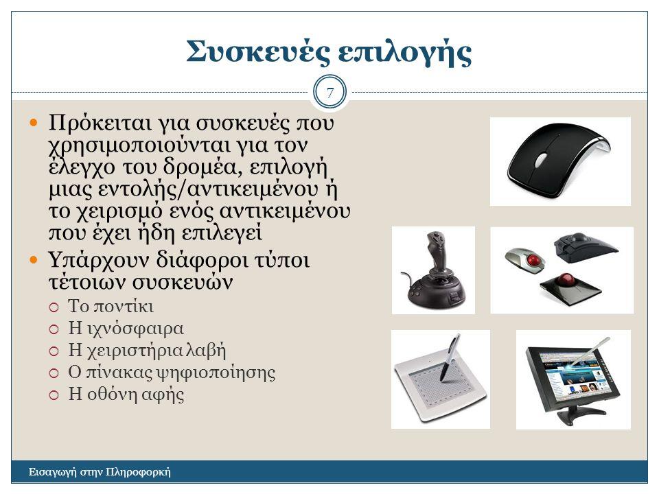 Συσκευές επιλογής Εισαγωγή στην Πληροφορκή 7 Πρόκειται για συσκευές που χρησιμοποιούνται για τον έλεγχο του δρομέα, επιλογή μιας εντολής/αντικειμένου ή το χειρισμό ενός αντικειμένου που έχει ήδη επιλεγεί Υπάρχουν διάφοροι τύποι τέτοιων συσκευών  Το ποντίκι  Η ιχνόσφαιρα  Η χειριστήρια λαβή  Ο πίνακας ψηφιοποίησης  Η οθόνη αφής