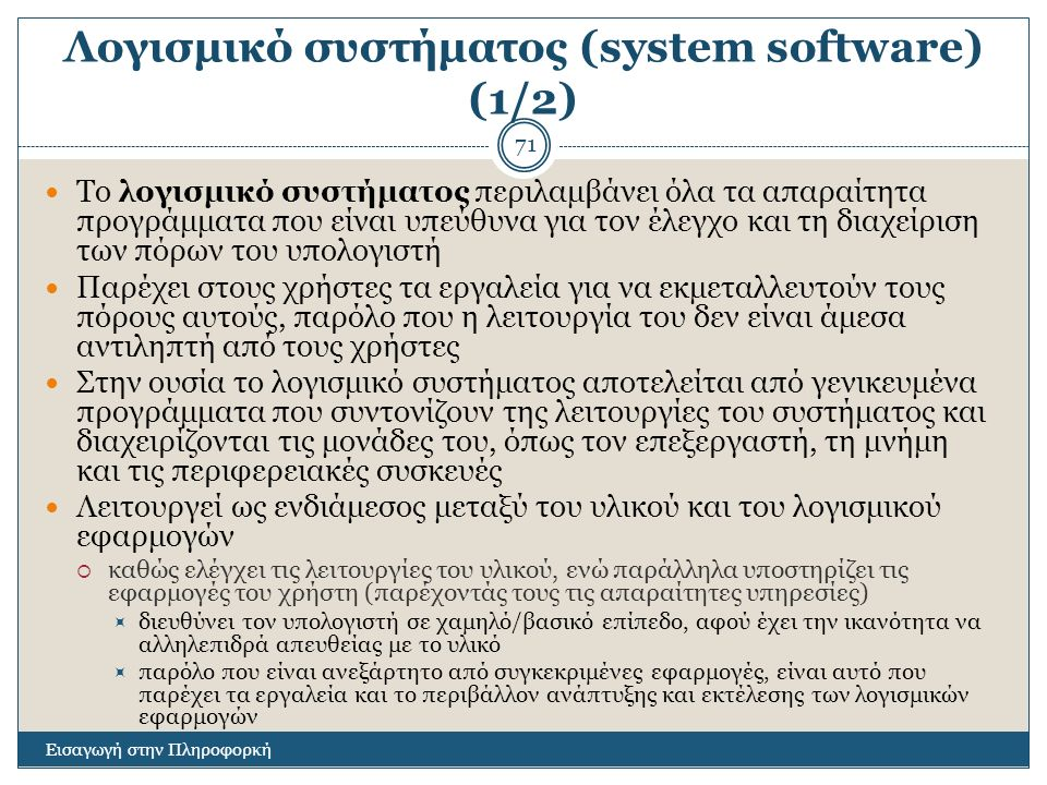 Λογισμικό συστήματος (system software) (1/2) Εισαγωγή στην Πληροφορκή 71 Το λογισμικό συστήματος περιλαμβάνει όλα τα απαραίτητα προγράμματα που είναι υπεύθυνα για τον έλεγχο και τη διαχείριση των πόρων του υπολογιστή Παρέχει στους χρήστες τα εργαλεία για να εκμεταλλευτούν τους πόρους αυτούς, παρόλο που η λειτουργία του δεν είναι άμεσα αντιληπτή από τους χρήστες Στην ουσία το λογισμικό συστήματος αποτελείται από γενικευμένα προγράμματα που συντονίζουν της λειτουργίες του συστήματος και διαχειρίζονται τις μονάδες του, όπως τον επεξεργαστή, τη μνήμη και τις περιφερειακές συσκευές Λειτουργεί ως ενδιάμεσος μεταξύ του υλικού και του λογισμικού εφαρμογών  καθώς ελέγχει τις λειτουργίες του υλικού, ενώ παράλληλα υποστηρίζει τις εφαρμογές του χρήστη (παρέχοντάς τους τις απαραίτητες υπηρεσίες)  διευθύνει τον υπολογιστή σε χαμηλό/βασικό επίπεδο, αφού έχει την ικανότητα να αλληλεπιδρά απευθείας με το υλικό  παρόλο που είναι ανεξάρτητο από συγκεκριμένες εφαρμογές, είναι αυτό που παρέχει τα εργαλεία και το περιβάλλον ανάπτυξης και εκτέλεσης των λογισμικών εφαρμογών