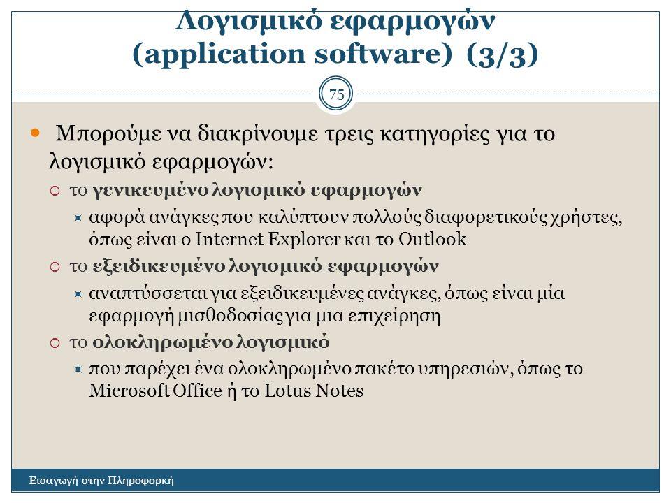 Λογισμικό εφαρμογών (application software) (3/3) Εισαγωγή στην Πληροφορκή 75 Μπορούμε να διακρίνουμε τρεις κατηγορίες για το λογισμικό εφαρμογών:  το γενικευμένο λογισμικό εφαρμογών  αφορά ανάγκες που καλύπτουν πολλούς διαφορετικούς χρήστες, όπως είναι ο Internet Explorer και το Outlook  το εξειδικευμένο λογισμικό εφαρμογών  αναπτύσσεται για εξειδικευμένες ανάγκες, όπως είναι μία εφαρμογή μισθοδοσίας για μια επιχείρηση  το ολοκληρωμένο λογισμικό  που παρέχει ένα ολοκληρωμένο πακέτο υπηρεσιών, όπως το Microsoft Office ή το Lotus Notes
