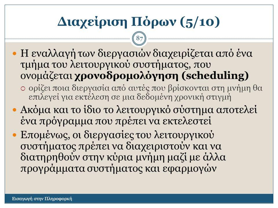 Διαχείριση Πόρων (5/10) Εισαγωγή στην Πληροφορκή 87 Η εναλλαγή των διεργασιών διαχειρίζεται από ένα τμήμα του λειτουργικού συστήματος, που ονομάζεται χρονοδρομολόγηση (scheduling)  ορίζει ποια διεργασία από αυτές που βρίσκονται στη μνήμη θα επιλεγεί για εκτέλεση σε μια δεδομένη χρονική στιγμή Ακόμα και το ίδιο το λειτουργικό σύστημα αποτελεί ένα πρόγραμμα που πρέπει να εκτελεστεί Επομένως, οι διεργασίες του λειτουργικού συστήματος πρέπει να διαχειριστούν και να διατηρηθούν στην κύρια μνήμη μαζί με άλλα προγράμματα συστήματος και εφαρμογών