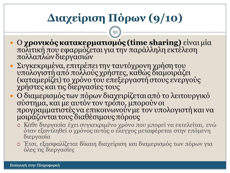 Διαχείριση Πόρων (9/10) Εισαγωγή στην Πληροφορκή 91 Ο χρονικός κατακερματισμός (time sharing) είναι μία πολιτική που εφαρμόζεται για την παράλληλη εκτέλεση πολλαπλών διεργασιών Συγκεκριμένα, επιτρέπει την ταυτόχρονη χρήση του υπολογιστή από πολλούς χρήστες, καθώς διαμοιράζει (καταμερίζει) το χρόνο του επεξεργαστή στους ενεργούς χρήστες και τις διεργασίες τους Ο διαμερισμός των πόρων διαχειρίζεται από το λειτουργικό σύστημα, και με αυτόν τον τρόπο, μπορούν οι προγραμματιστές να επικοινωνούν με τον υπολογιστή και να μοιράζονται τους διαθέσιμους πόρους  Κάθε διεργασία έχει συγκεκριμένο χρόνο που μπορεί να εκτελείται, ενώ όταν εξαντληθεί ο χρόνος αυτός ο έλεγχος μεταφέρεται στην επόμενη διεργασία  Έτσι, εξασφαλίζεται δίκαιη διαχείριση και διαμερισμός των πόρων για όλες τις διεργασίες