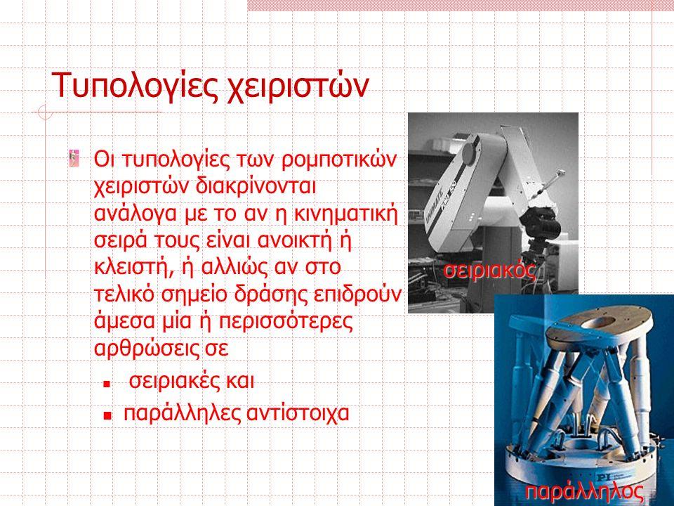 Τυπολογίες χειριστών Οι τυπολογίες των ρομποτικών χειριστών διακρίνονται ανάλογα με το αν η κινηματική σειρά τους είναι ανοικτή ή κλειστή, ή αλλιώς αν στο τελικό σημείο δράσης επιδρούν άμεσα μία ή περισσότερες αρθρώσεις σε σειριακές και παράλληλες αντίστοιχα σειριακός παράλληλος