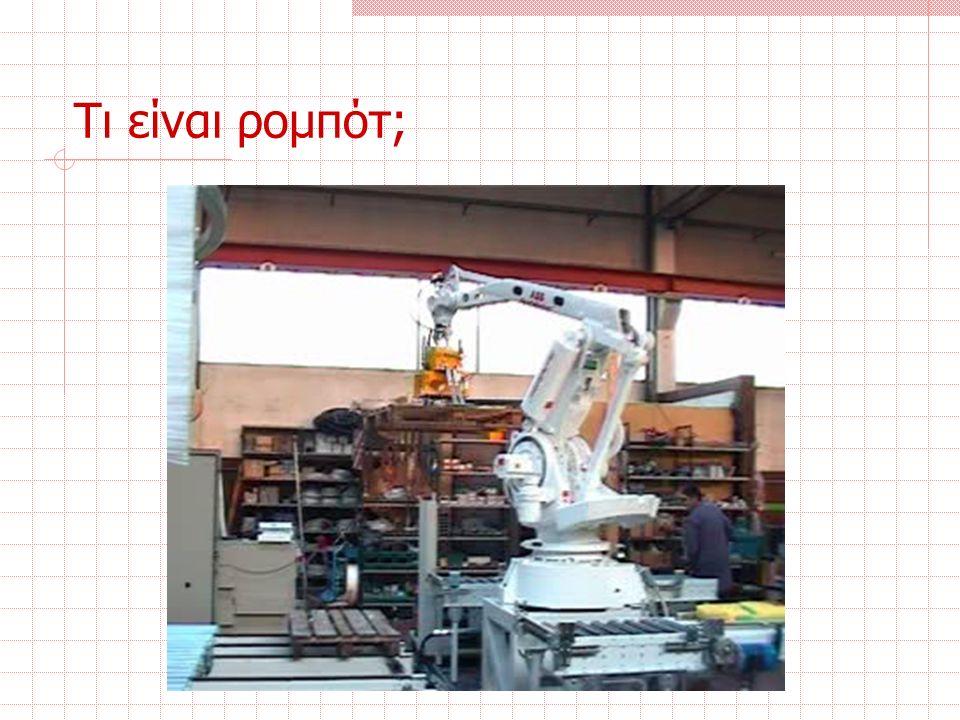 Τι είναι ρομπότ; Ορισμός: Ρομπότ είναι ένας προγραμματιζόμενος πολυλειτουργικός χειριστής σχεδιασμένος να μεταφέρει υλικά, αντικείμενα, εργαλεία ή ειδικές συσκευές, μέσω μεταβλητών προγραμματιζόμενων κινήσεων, για την εκτέλεση διαφόρων εργασιών