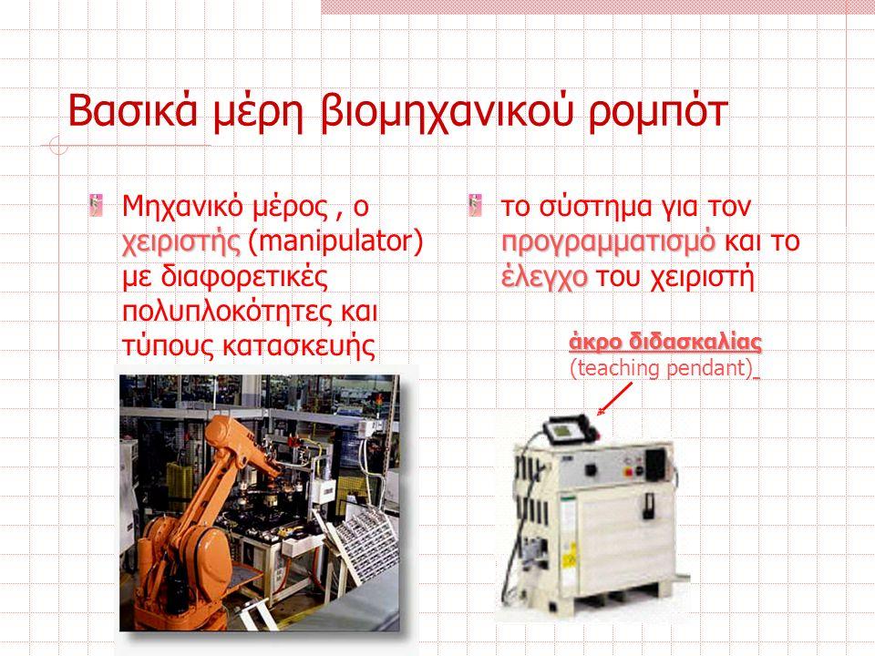Αισθητήρες Αποτελούν τα πλέον σημαντικά και τεχνολογικά σύνθετα μέρη ενός ρομπότ Διακρίνονται βασικά σε: Ιδιοδεκτικούς αισθητήρες: συσκευές που είναι σε θέση να μετρούν κατάλληλα μεγέθη του ρομπότ, όπως η θέση ή η ταχύτητα των αρθρώσεων ή τις δυνάμεις που εφαρμόζονται στον καρπό, τέτοιες είναι:  ποτενσιόμετρα  resolver  κωδικοποιητές  ταχύμετρα  αισθητήρες μέτρησης δύναμης σε 3 ή 6 άξονες
