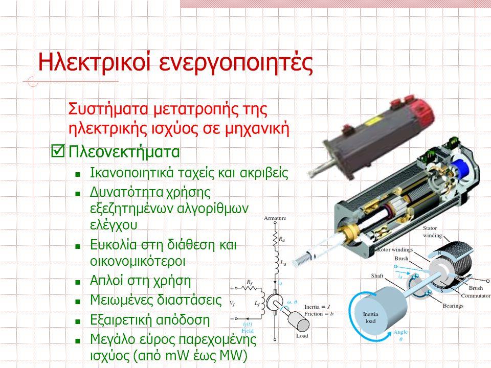 Ηλεκτρικοί ενεργοποιητές Συστήματα μετατροπής της ηλεκτρικής ισχύος σε μηχανική  Πλεονεκτήματα Ικανοποιητικά ταχείς και ακριβείς Δυνατότητα χρήσης εξεζητημένων αλγορίθμων ελέγχου Ευκολία στη διάθεση και οικονομικότεροι Απλοί στη χρήση Μειωμένες διαστάσεις Εξαιρετική απόδοση Μεγάλο εύρος παρεχομένης ισχύος (από mW έως MW)