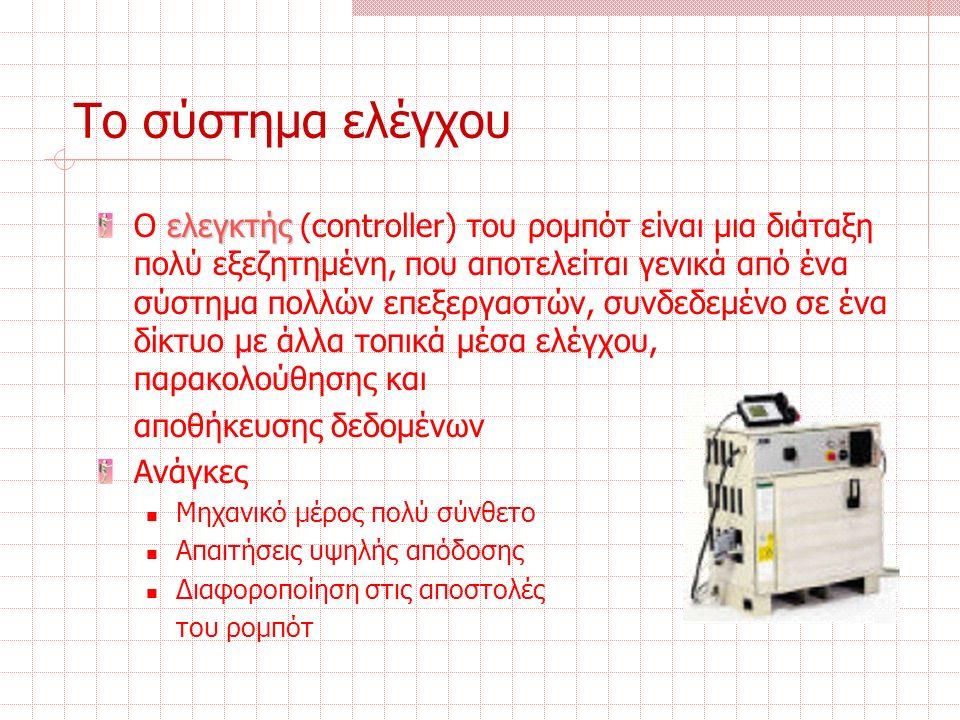 Το σύστημα ελέγχου ελεγκτής O ελεγκτής (controller) του ρομπότ είναι μια διάταξη πολύ εξεζητημένη, που αποτελείται γενικά από ένα σύστημα πολλών επεξεργαστών, συνδεδεμένο σε ένα δίκτυο με άλλα τοπικά μέσα ελέγχου, παρακολούθησης και αποθήκευσης δεδομένων Ανάγκες Μηχανικό μέρος πολύ σύνθετο Απαιτήσεις υψηλής απόδοσης Διαφοροποίηση στις αποστολές του ρομπότ