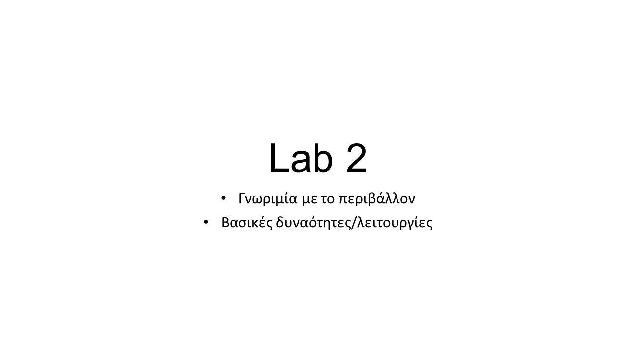 Lab 2 Γνωριμία με το περιβάλλον Βασικές δυναότητες/λειτουργίες