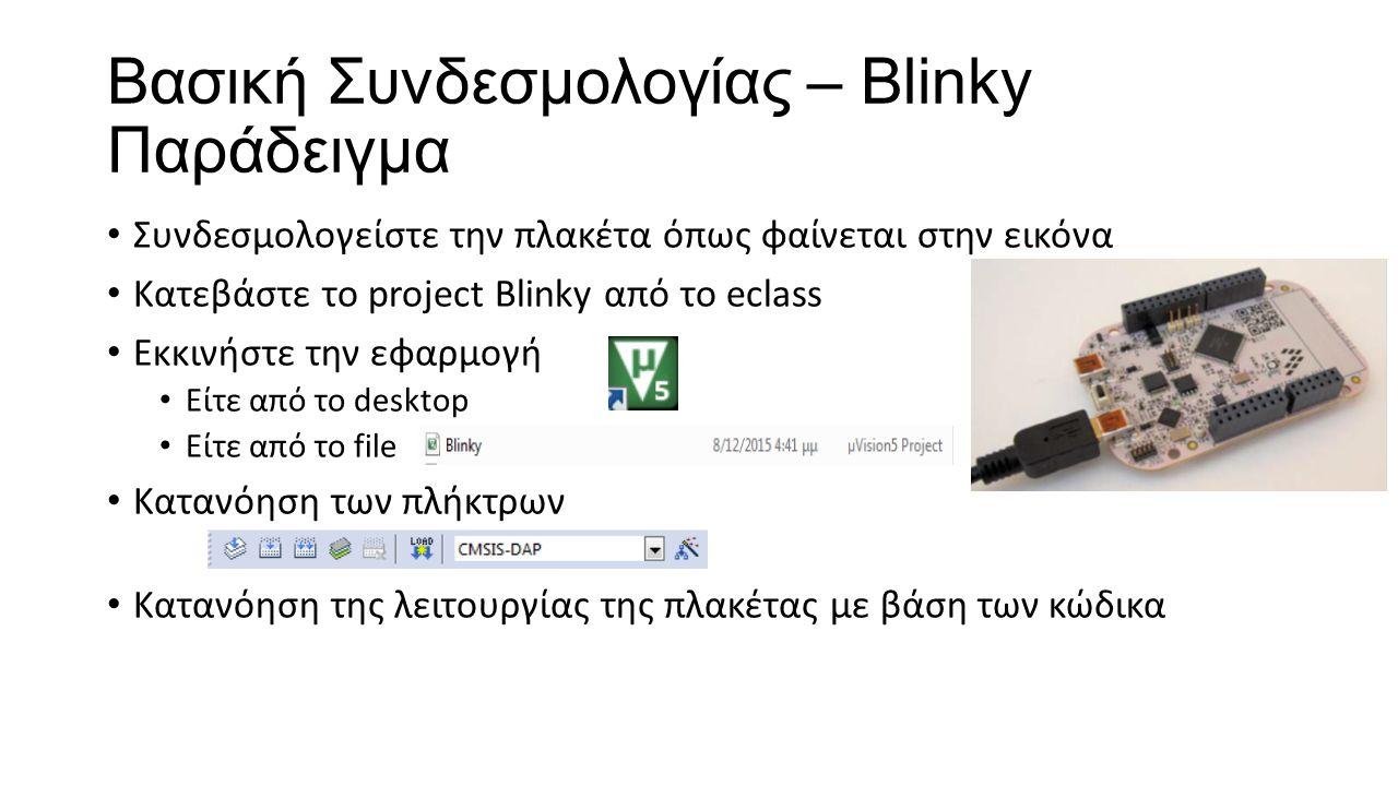 Βασική Συνδεσμολογίας – Blinky Παράδειγμα Συνδεσμολογείστε την πλακέτα όπως φαίνεται στην εικόνα Κατεβάστε το project Blinky από το eclass Εκκινήστε την εφαρμογή Είτε από το desktop Είτε από το file Κατανόηση των πλήκτρων Κατανόηση της λειτουργίας της πλακέτας με βάση των κώδικα