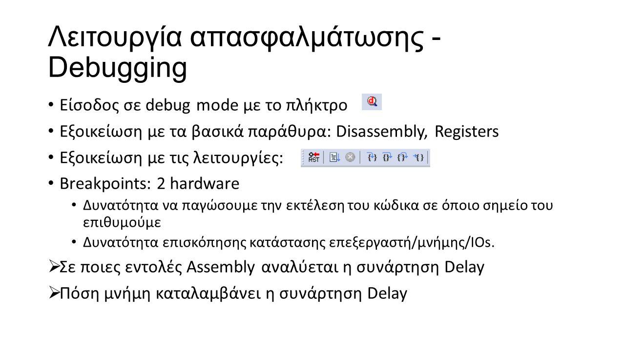 Λειτουργία απασφαλμάτωσης - Debugging Είσοδος σε debug mode με το πλήκτρο Εξοικείωση με τα βασικά παράθυρα: Disassembly, Registers Εξοικείωση με τις λειτουργίες: Breakpoints: 2 hardware Δυνατότητα να παγώσουμε την εκτέλεση του κώδικα σε όποιο σημείο του επιθυμούμε Δυνατότητα επισκόπησης κατάστασης επεξεργαστή/μνήμης/ΙΟs.
