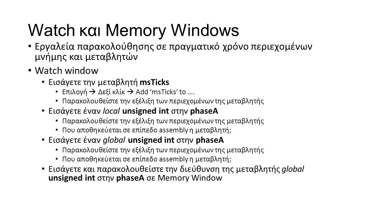 Watch και Memory Windows Εργαλεία παρακολούθησης σε πραγματικό χρόνο περιεχομένων μνήμης και μεταβλητών Watch window Εισάγετε την μεταβλητή msTicks Επιλογή  Δεξί κλίκ  Add 'msTicks' to ….