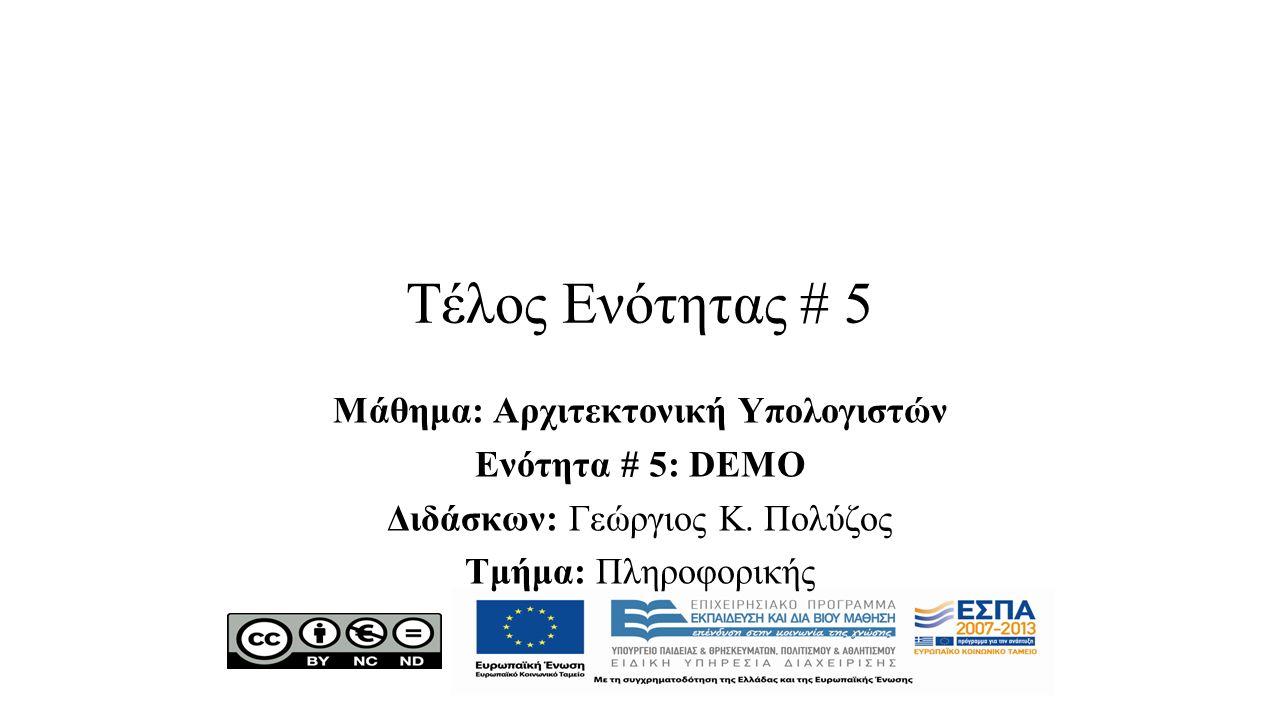 Τέλος Ενότητας # 5 Μάθημα: Αρχιτεκτονική Υπολογιστών Ενότητα # 5: DEMO Διδάσκων: Γεώργιος Κ.