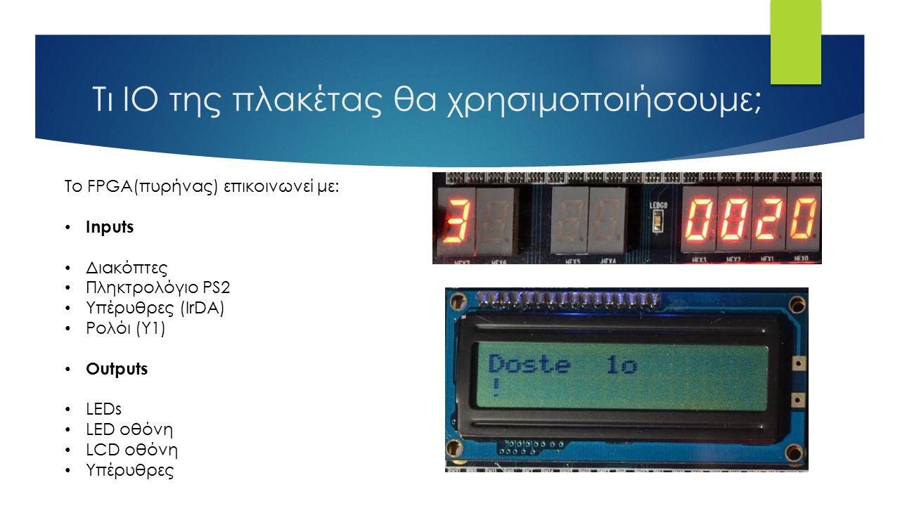 Τι ΙΟ της πλακέτας θα χρησιμοποιήσουμε; Το FPGA(πυρήνας) επικοινωνεί με: Inputs Διακόπτες Πληκτρολόγιο PS2 Υπέρυθρες (IrDA) Ρολόι (Y1) Outputs LEDs LED οθόνη LCD οθόνη Υπέρυθρες