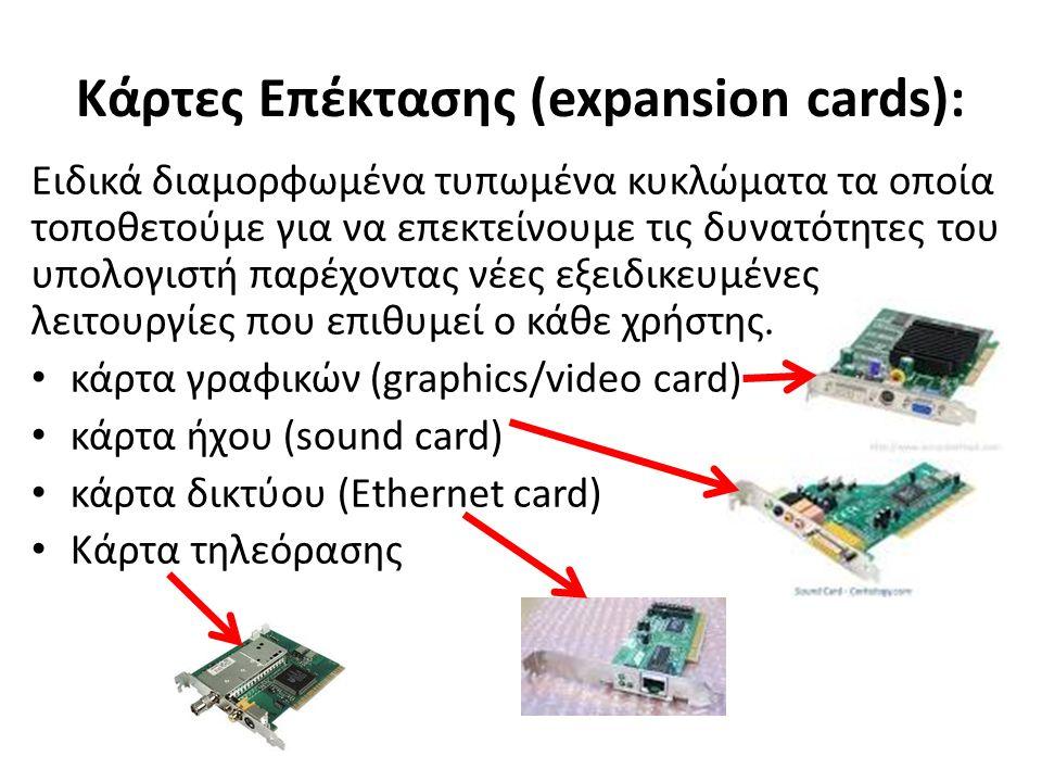 Κάρτες Επέκτασης (expansion cards): Ειδικά διαμορφωμένα τυπωμένα κυκλώματα τα οποία τοποθετούμε για να επεκτείνουμε τις δυνατότητες του υπολογιστή παρέχοντας νέες εξειδικευμένες λειτουργίες που επιθυμεί ο κάθε χρήστης.