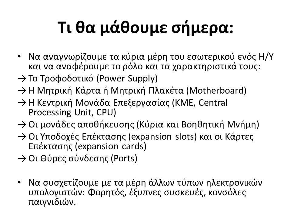Τι θα μάθουμε σήμερα: Να αναγνωρίζουμε τα κύρια μέρη του εσωτερικού ενός Η/Υ και να αναφέρουμε το ρόλο και τα χαρακτηριστικά τους: →Το Τροφοδοτικό (Power Supply) →Η Μητρική Κάρτα ή Μητρική Πλακέτα (Motherboard) →Η Κεντρική Μονάδα Επεξεργασίας (ΚΜΕ, Central Processing Unit, CPU) →Οι μονάδες αποθήκευσης (Κύρια και Βοηθητική Μνήμη) →Οι Υποδοχές Επέκτασης (expansion slots) και οι Κάρτες Επέκτασης (expansion cards) →Οι Θύρες σύνδεσης (Ports) Να συσχετίζουμε με τα μέρη άλλων τύπων ηλεκτρονικών υπολογιστών: Φορητός, έξυπνες συσκευές, κονσόλες παιγνιδιών.
