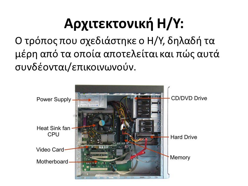 Αρχιτεκτονική Η/Υ: Ο τρόπος που σχεδιάστηκε ο Η/Υ, δηλαδή τα μέρη από τα οποία αποτελείται και πώς αυτά συνδέονται/επικοινωνούν.