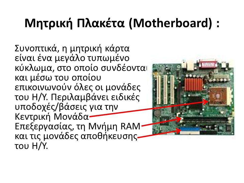 Μητρική Πλακέτα (Motherboard) : Συνοπτικά, η μητρική κάρτα είναι ένα μεγάλο τυπωμένο κύκλωμα, στο οποίο συνδέονται και μέσω του οποίου επικοινωνούν όλες οι μονάδες του Η/Υ.