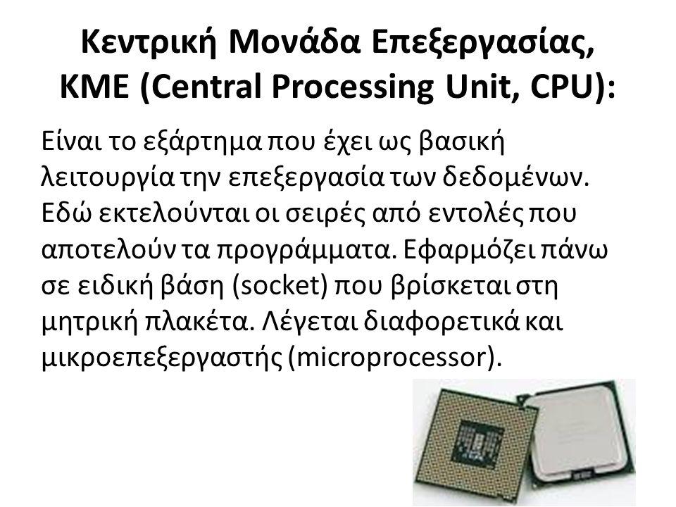 Κεντρική Μονάδα Επεξεργασίας, ΚΜΕ (Central Processing Unit, CPU): Είναι το εξάρτημα που έχει ως βασική λειτουργία την επεξεργασία των δεδομένων.