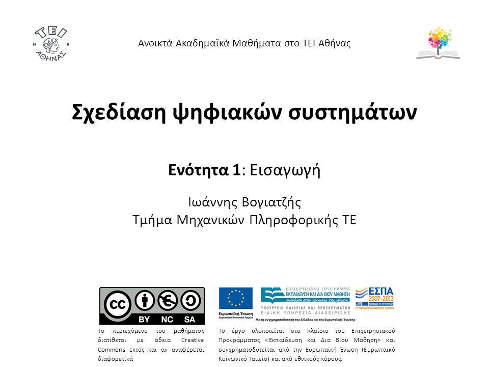 Σχεδίαση ψηφιακών συστημάτων Ενότητα 1: Εισαγωγή Ιωάννης Βογιατζής Τμήμα Μηχανικών Πληροφορικής ΤΕ Ανοικτά Ακαδημαϊκά Μαθήματα στο ΤΕΙ Αθήνας Το περιεχόμενο του μαθήματος διατίθεται με άδεια Creative Commons εκτός και αν αναφέρεται διαφορετικά Το έργο υλοποιείται στο πλαίσιο του Επιχειρησιακού Προγράμματος «Εκπαίδευση και Δια Βίου Μάθηση» και συγχρηματοδοτείται από την Ευρωπαϊκή Ένωση (Ευρωπαϊκό Κοινωνικό Ταμείο) και από εθνικούς πόρους.