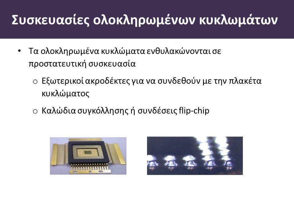 Συσκευασίες ολοκληρωµένων κυκλωµάτων Τα ολοκληρωµένα κυκλώµατα ενθυλακώνονται σε προστατευτική συσκευασία o Εξωτερικοί ακροδέκτες για να συνδεθούν µε την πλακέτα κυκλώµατος o Καλώδια συγκόλλησης ή συνδέσεις flip-chip