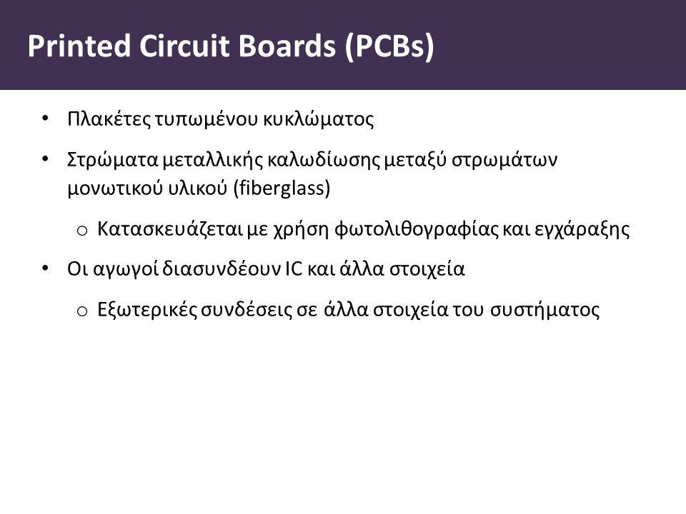 Printed Circuit Boards (PCBs) Πλακέτες τυπωµένου κυκλώµατος Στρώµατα µεταλλικής καλωδίωσης µεταξύ στρωµάτων µονωτικού υλικού (fiberglass) o Κατασκευάζεται µε χρήση φωτολιθογραφίας και εγχάραξης Οι αγωγοί διασυνδέουν IC και άλλα στοιχεία o Εξωτερικές συνδέσεις σε άλλα στοιχεία του συστήµατος